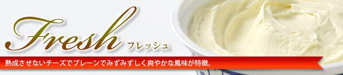 フレッシュタイプ 熟成させないチーズでプレーンでみずみずしく爽やかな風味が特徴